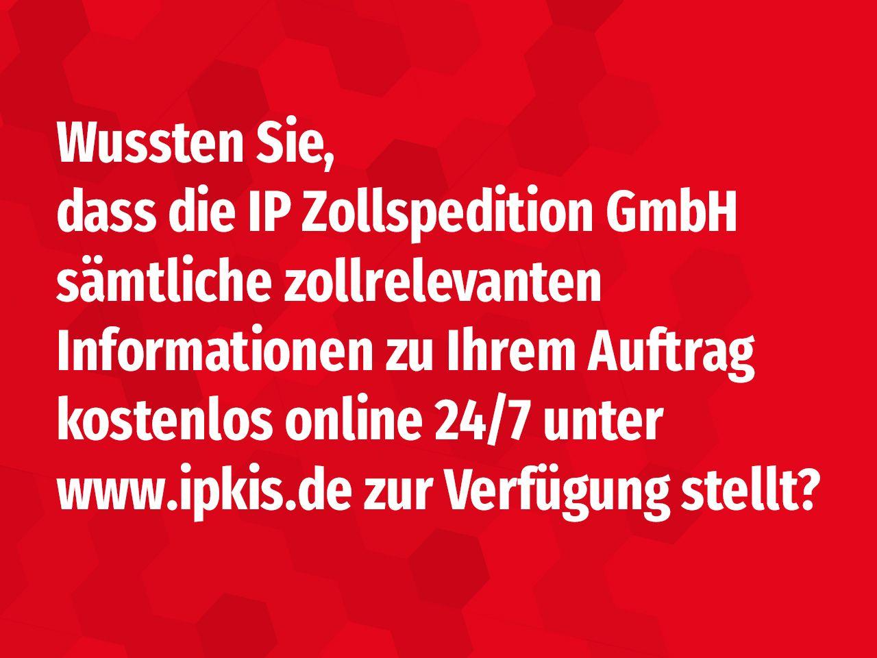Wussten Sie, dass die IP Zollspedition GmbH sämtliche zollrelevanten Informationen zu Ihrem Auftrag kostenlos online 24/7 unter www.ipkis.de bereitstellt?